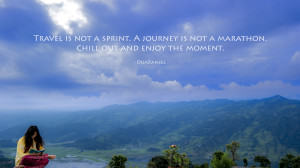 Travel is not a sprint. A journey is not a marathon. Chill out and enjoy the moment.